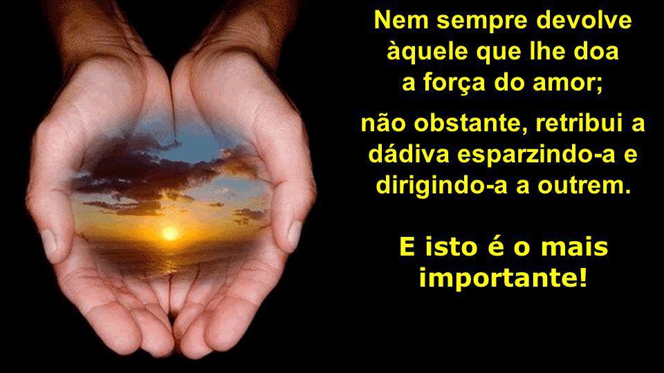 Nem sempre devolve àquele que lhe doa a força do amor; não obstante, retribui a dádiva esparzindo-a e dirigindo-a a outrem.