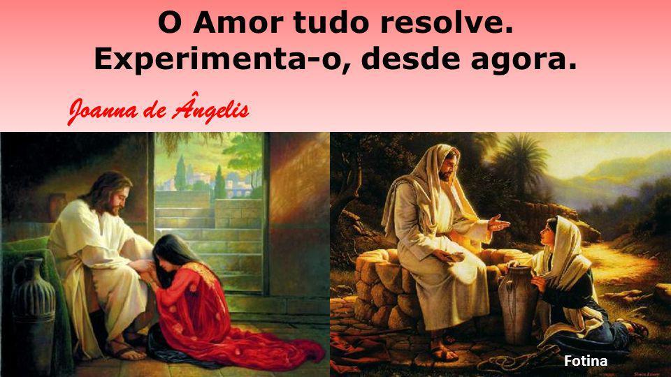 O Amor tudo resolve. Experimenta-o, desde agora. Joanna de Ângelis Fotina