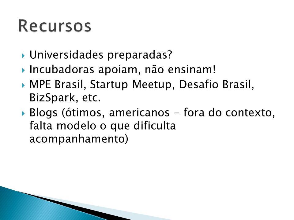  Universidades preparadas?  Incubadoras apoiam, não ensinam!  MPE Brasil, Startup Meetup, Desafio Brasil, BizSpark, etc.  Blogs (ótimos, americano