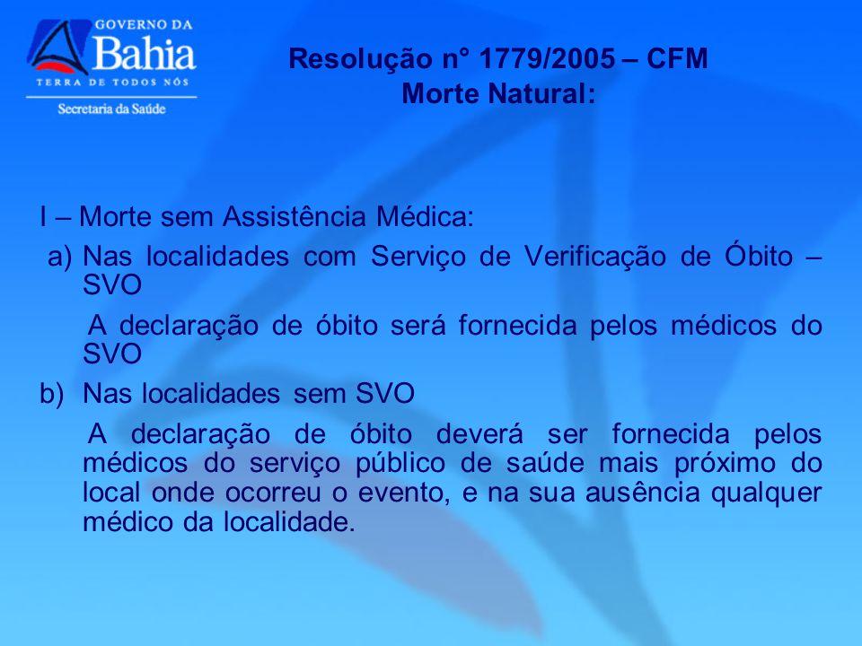 Resolução n° 1779/2005 – CFM Morte Natural: I – Morte sem Assistência Médica: a)Nas localidades com Serviço de Verificação de Óbito – SVO A declaração