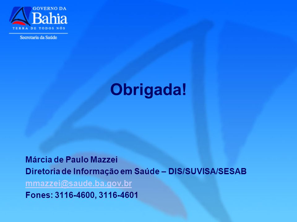 Márcia de Paulo Mazzei Diretoria de Informação em Saúde – DIS/SUVISA/SESAB mmazzei@saude.ba.gov.br Fones: 3116-4600, 3116-4601 Obrigada!