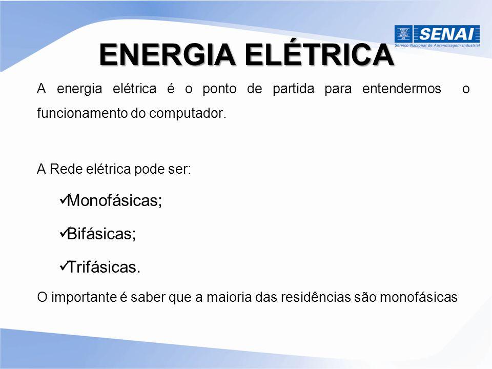ENERGIA ELÉTRICA A energia elétrica é o ponto de partida para entendermos o funcionamento do computador. A Rede elétrica pode ser: Monofásicas; Bifási