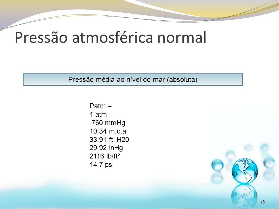 Pressão atmosférica normal 18 Pressão média ao nível do mar (absoluta) Patm = 1 atm 760 mmHg 10,34 m.c.a 33,91 ft.