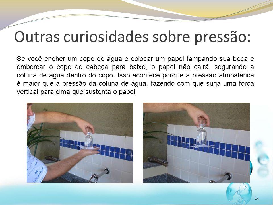 24 Outras curiosidades sobre pressão: Se você encher um copo de água e colocar um papel tampando sua boca e emborcar o copo de cabeça para baixo, o pa