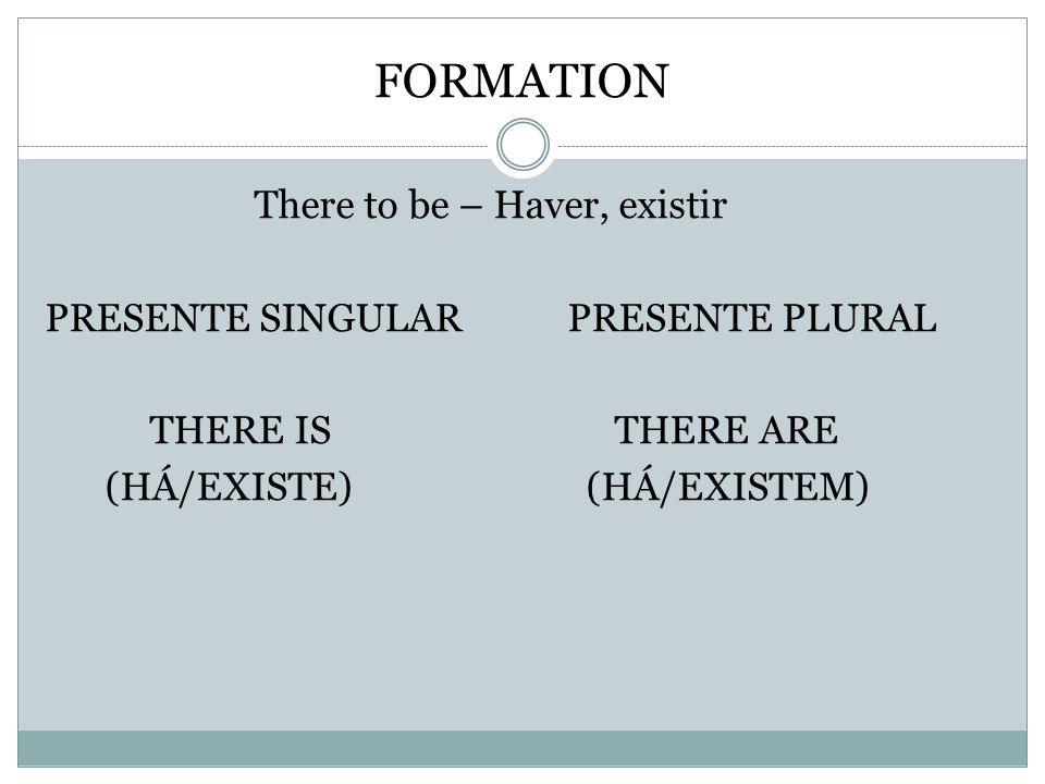 FORMATION There to be – Haver, existir PRESENTE SINGULARPRESENTE PLURAL THERE IS THERE ARE (HÁ/EXISTE) (HÁ/EXISTEM)