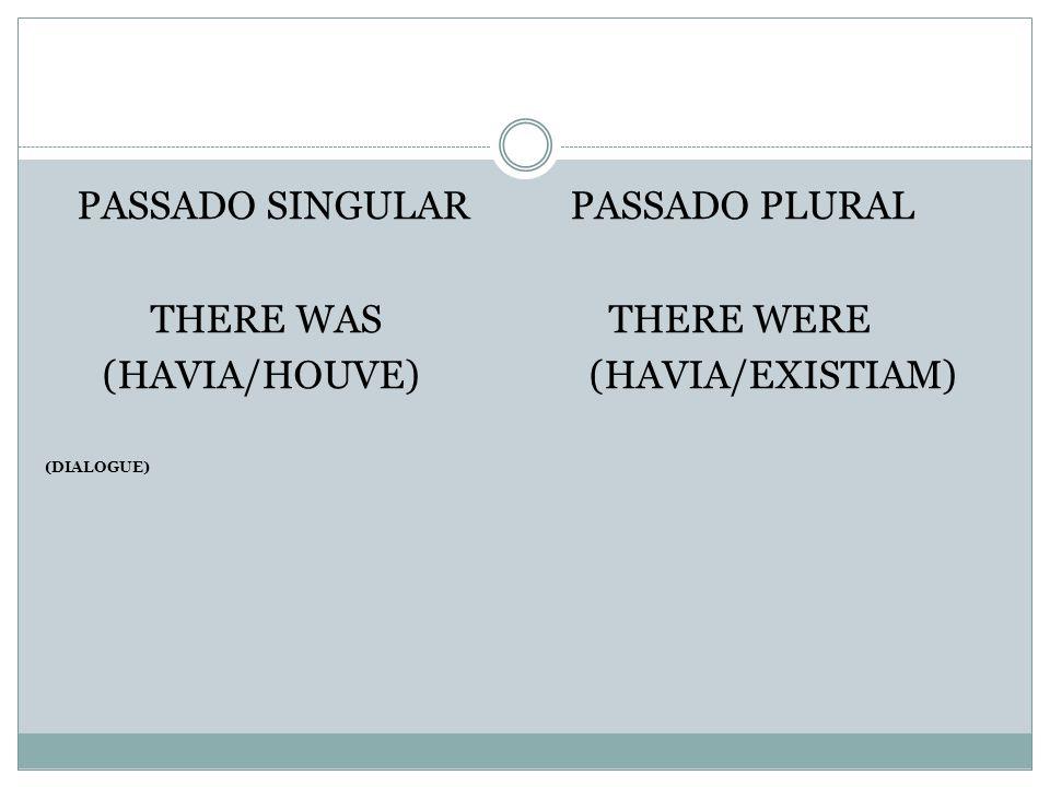 PASSADO SINGULARPASSADO PLURAL THERE WAS THERE WERE (HAVIA/HOUVE) (HAVIA/EXISTIAM) (DIALOGUE)
