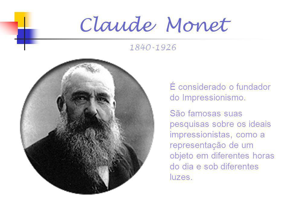 Claude Monet 1840-1926 É considerado o fundador do Impressionismo. São famosas suas pesquisas sobre os ideais impressionistas, como a representação de