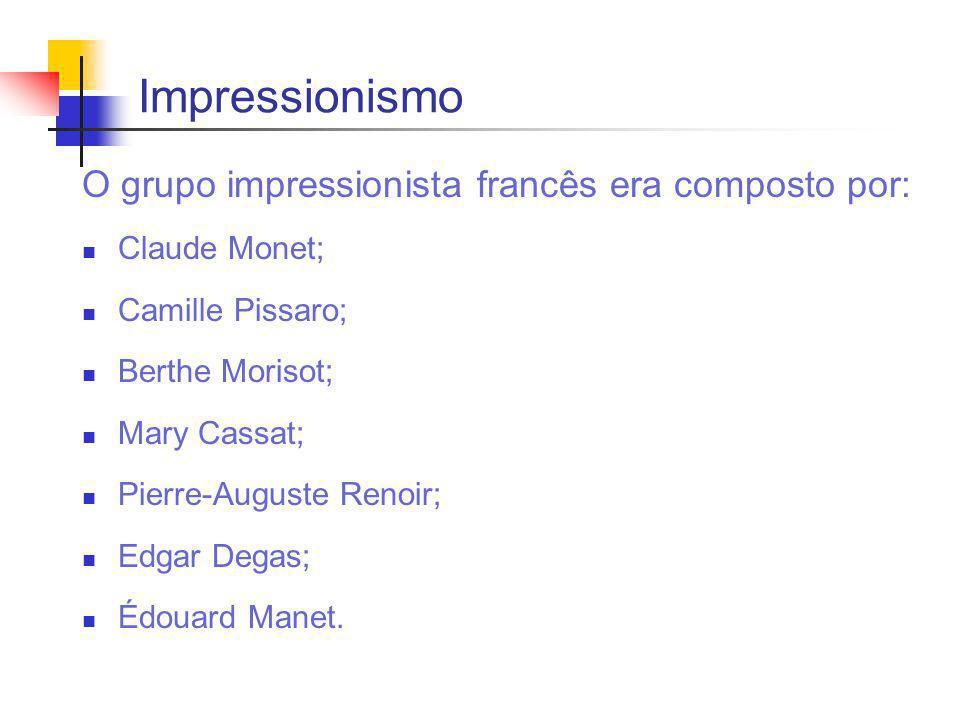Impressionismo O grupo impressionista francês era composto por: Claude Monet; Camille Pissaro; Berthe Morisot; Mary Cassat; Pierre-Auguste Renoir; Edgar Degas; Édouard Manet.