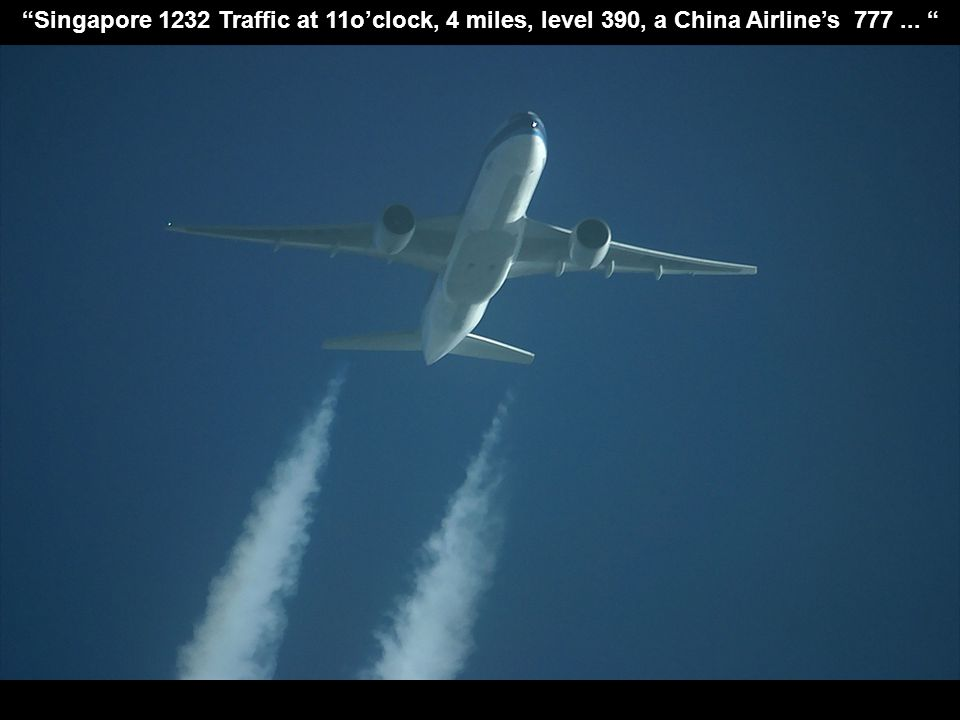 """Singapore 1232 Traffic at 11o'clock, 4 miles, level 390, a China Airline's 777... """