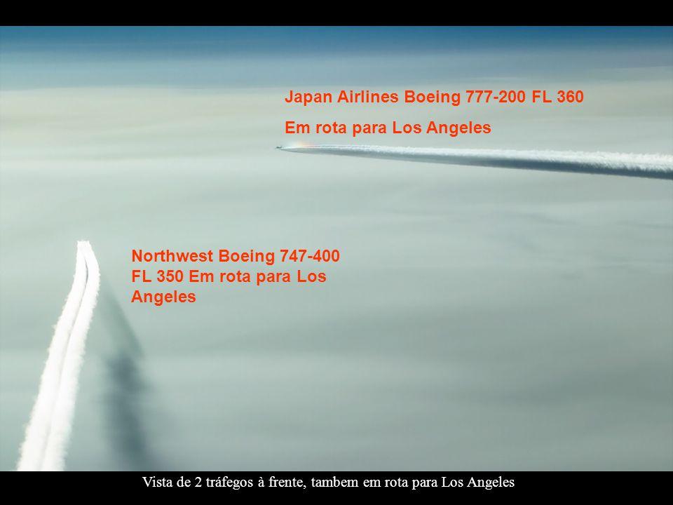 Northwest Boeing 747-400 FL 350 Em rota para Los Angeles Japan Airlines Boeing 777-200 FL 360 Em rota para Los Angeles Vista de 2 tráfegos à frente, tambem em rota para Los Angeles
