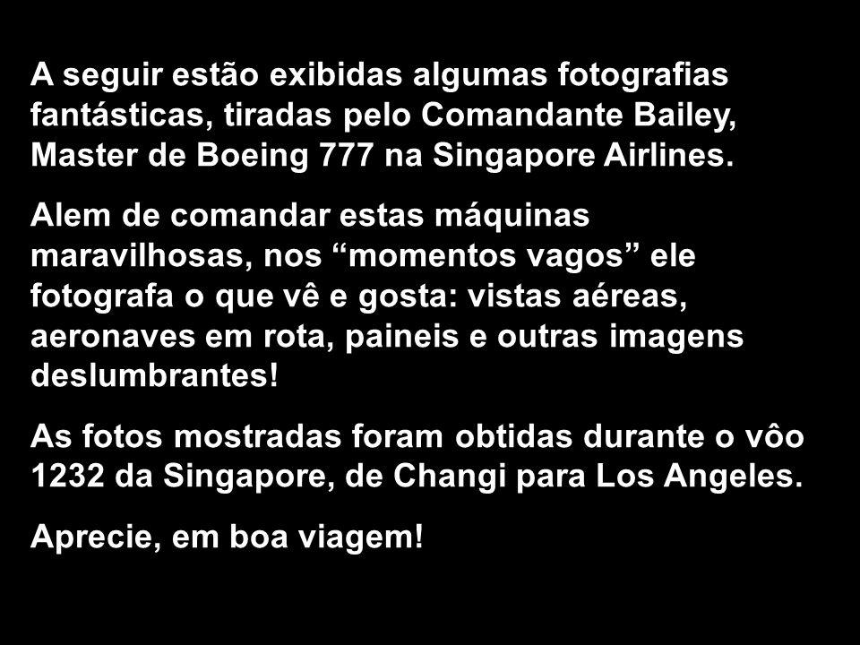 A seguir estão exibidas algumas fotografias fantásticas, tiradas pelo Comandante Bailey, Master de Boeing 777 na Singapore Airlines.