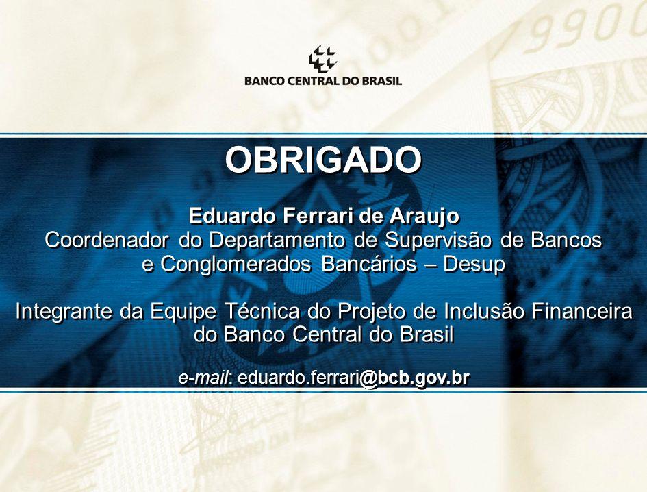 OBRIGADO Eduardo Ferrari de Araujo Coordenador do Departamento de Supervisão de Bancos e Conglomerados Bancários – Desup Integrante da Equipe Técnica