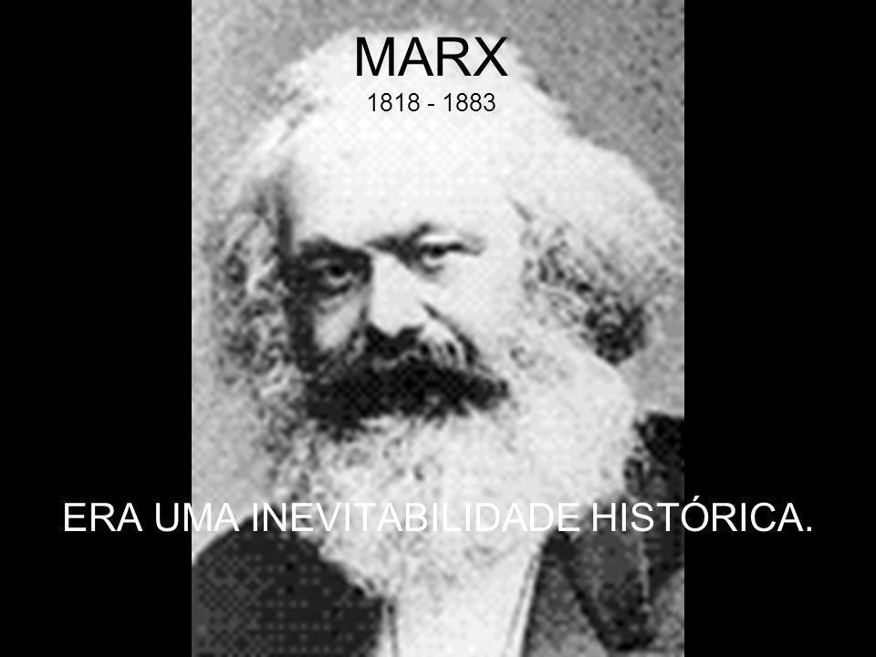 MARX 1818 - 1883 ERA UMA INEVITABILIDADE HISTÓRICA.