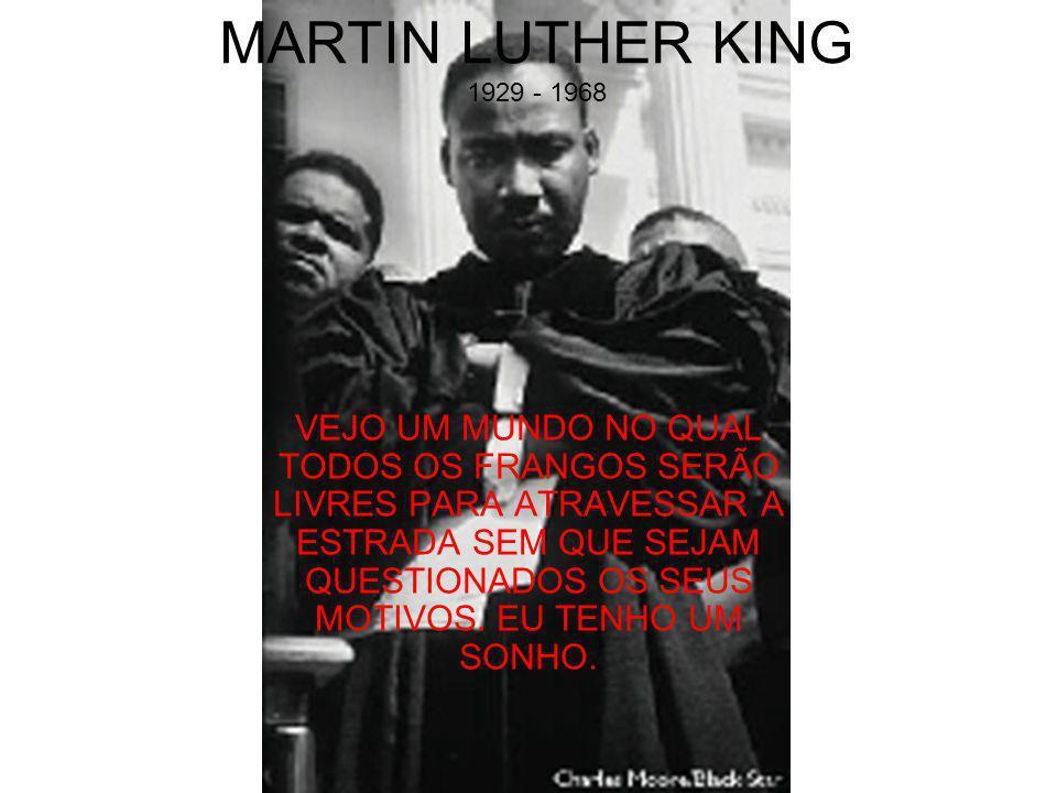 MARTIN LUTHER KING 1929 - 1968 VEJO UM MUNDO NO QUAL TODOS OS FRANGOS SERÃO LIVRES PARA ATRAVESSAR A ESTRADA SEM QUE SEJAM QUESTIONADOS OS SEUS MOTIVOS.