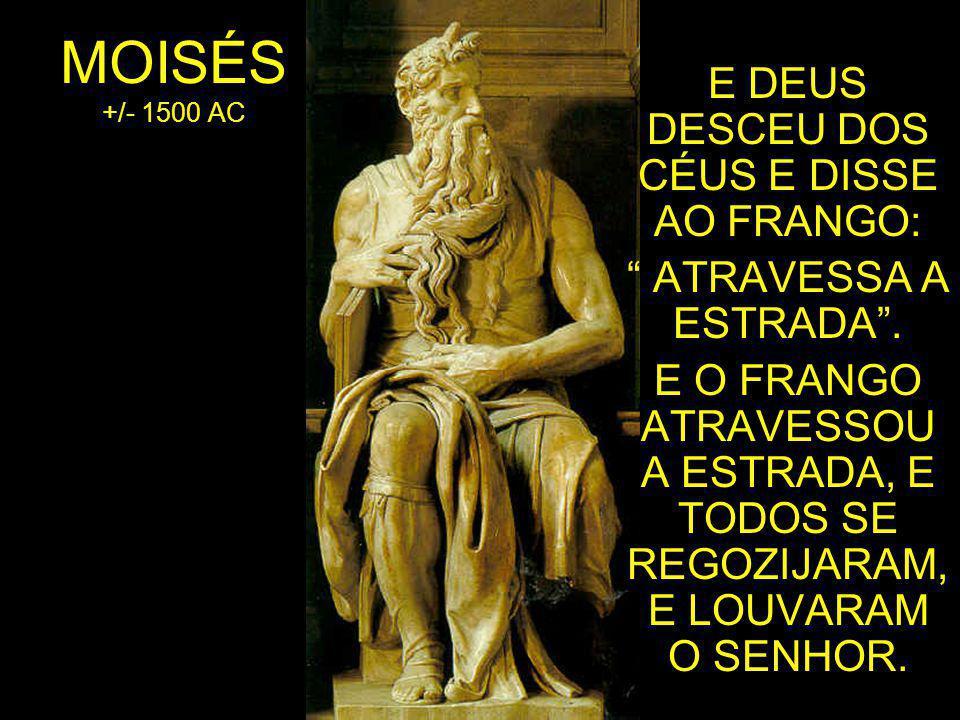 MOISÉS +/- 1500 AC E DEUS DESCEU DOS CÉUS E DISSE AO FRANGO: ATRAVESSA A ESTRADA .