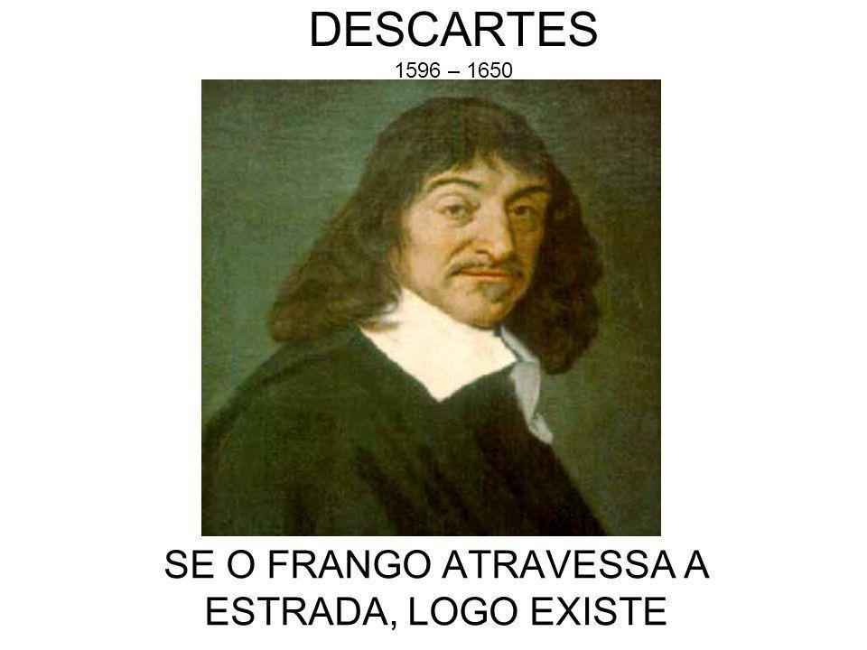 DESCARTES 1596 – 1650 SE O FRANGO ATRAVESSA A ESTRADA, LOGO EXISTE