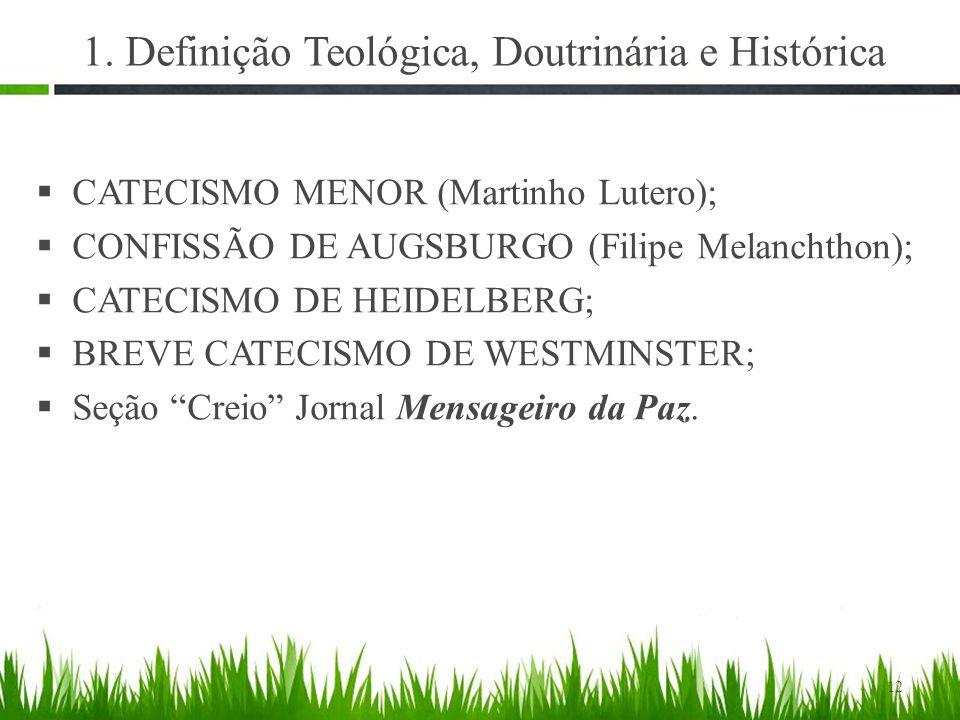 1. Definição Teológica, Doutrinária e Histórica  CATECISMO MENOR (Martinho Lutero);  CONFISSÃO DE AUGSBURGO (Filipe Melanchthon);  CATECISMO DE HEI