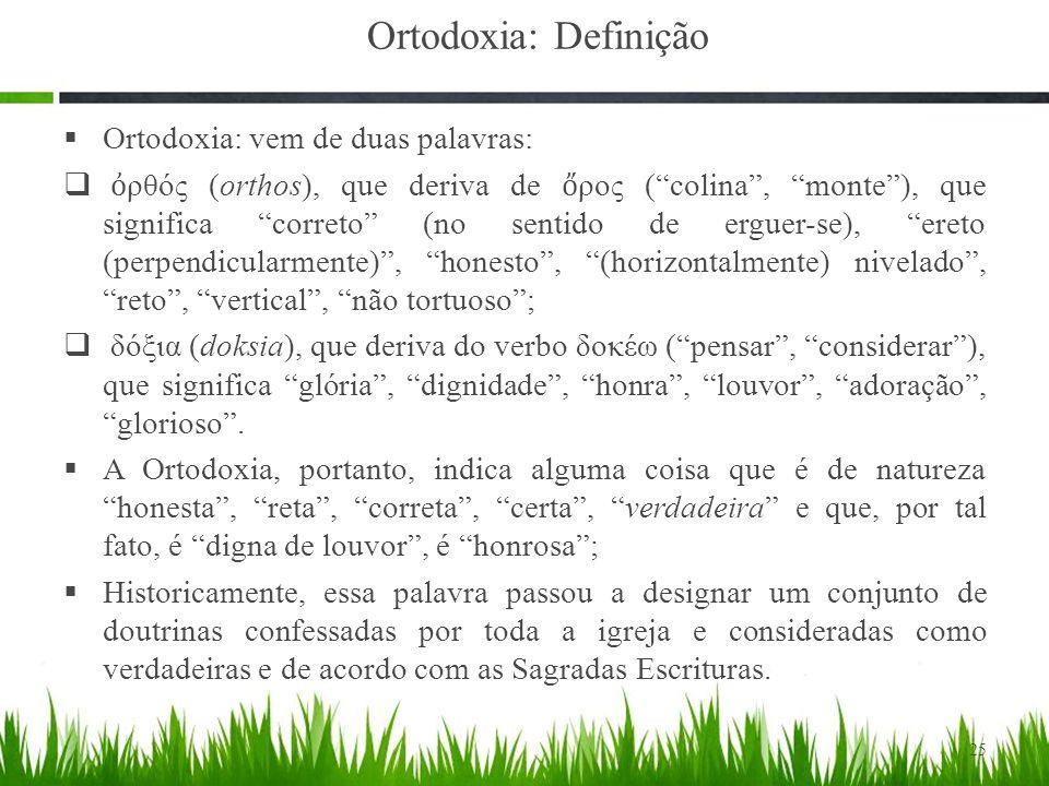  Ortodoxia: vem de duas palavras:  ὀ ρθός (orthos), que deriva de ὄ ρος ( colina , monte ), que significa correto (no sentido de erguer-se), ereto (perpendicularmente) , honesto , (horizontalmente) nivelado , reto , vertical , não tortuoso ;  δόξια (doksia), que deriva do verbo δοκέω ( pensar , considerar ), que significa glória , dignidade , honra , louvor , adoração , glorioso .
