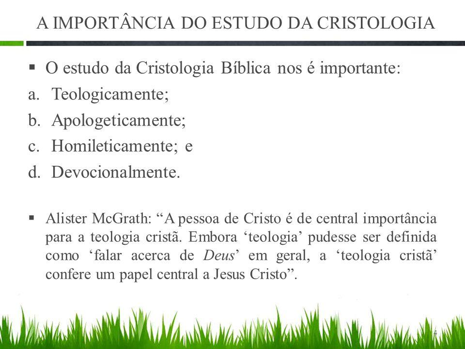 A IMPORTÂNCIA DO ESTUDO DA CRISTOLOGIA  O estudo da Cristologia Bíblica nos é importante: a.Teologicamente; b.Apologeticamente; c.Homileticamente; e d.Devocionalmente.