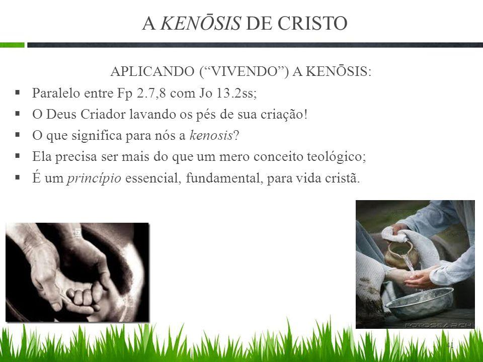 A KENŌSIS DE CRISTO APLICANDO ( VIVENDO ) A KENŌSIS:  Paralelo entre Fp 2.7,8 com Jo 13.2ss;  O Deus Criador lavando os pés de sua criação.