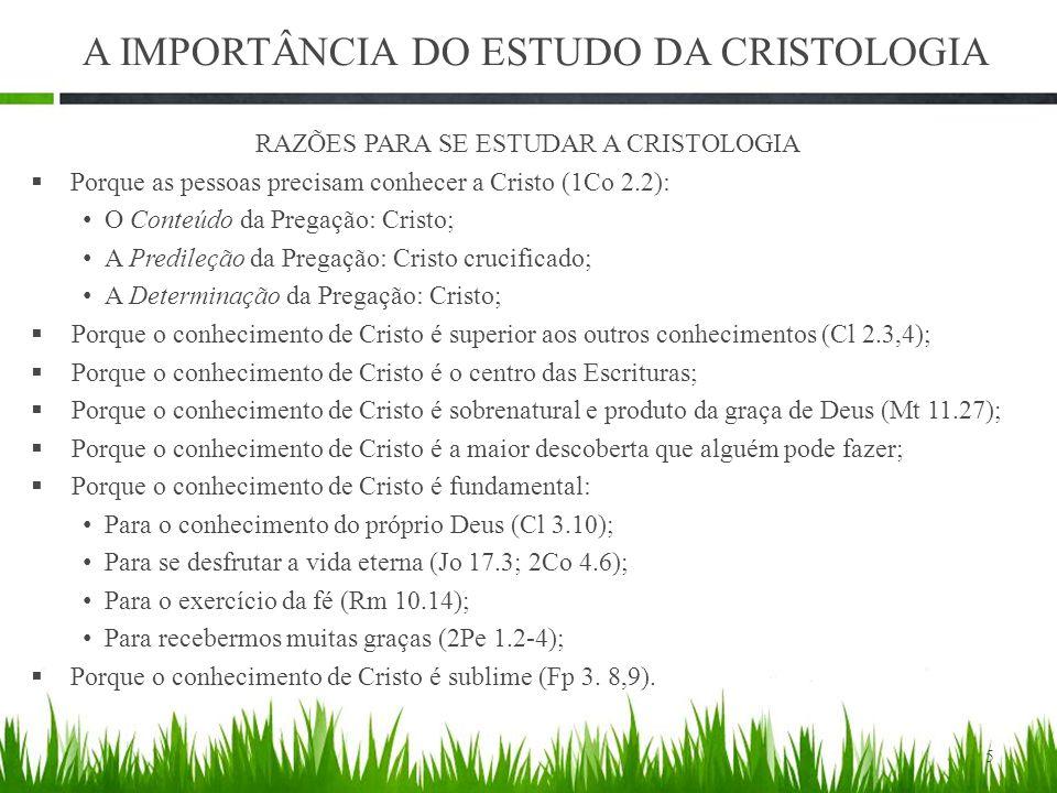 RAZÕES PARA SE ESTUDAR A CRISTOLOGIA  Porque as pessoas precisam conhecer a Cristo (1Co 2.2): O Conteúdo da Pregação: Cristo; A Predileção da Pregação: Cristo crucificado; A Determinação da Pregação: Cristo;  Porque o conhecimento de Cristo é superior aos outros conhecimentos (Cl 2.3,4);  Porque o conhecimento de Cristo é o centro das Escrituras;  Porque o conhecimento de Cristo é sobrenatural e produto da graça de Deus (Mt 11.27);  Porque o conhecimento de Cristo é a maior descoberta que alguém pode fazer;  Porque o conhecimento de Cristo é fundamental: Para o conhecimento do próprio Deus (Cl 3.10); Para se desfrutar a vida eterna (Jo 17.3; 2Co 4.6); Para o exercício da fé (Rm 10.14); Para recebermos muitas graças (2Pe 1.2-4);  Porque o conhecimento de Cristo é sublime (Fp 3.
