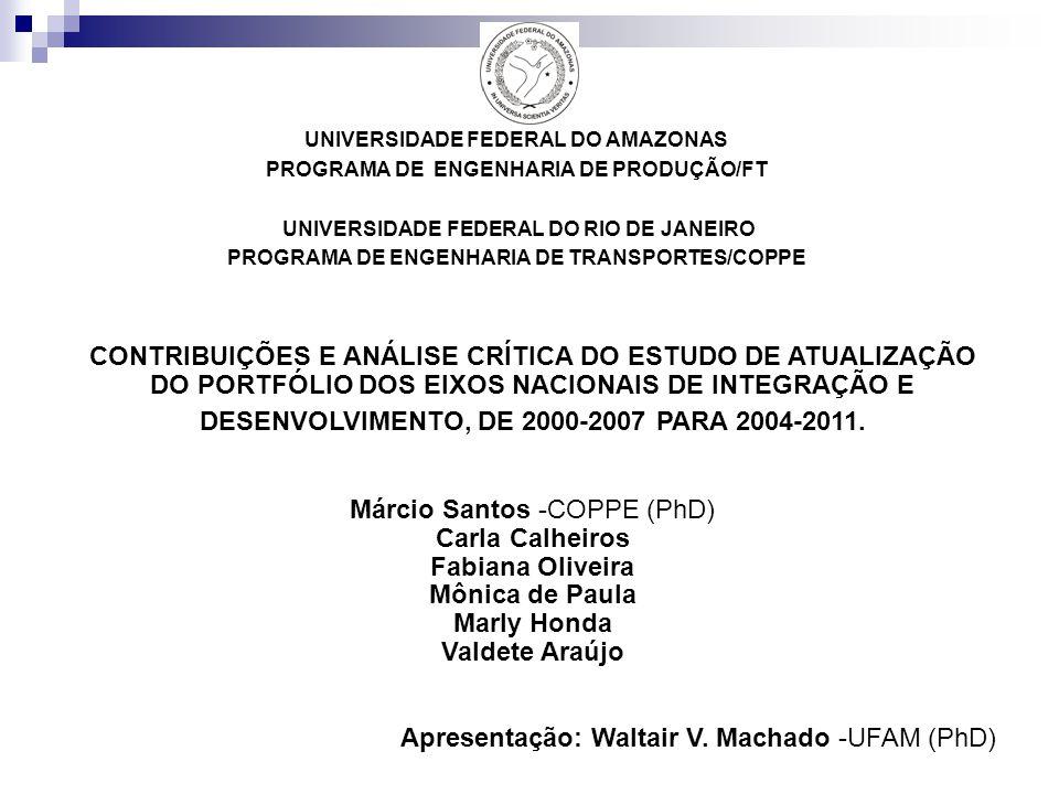 UNIVERSIDADE FEDERAL DO AMAZONAS PROGRAMA DE ENGENHARIA DE PRODUÇÃO/FT UNIVERSIDADE FEDERAL DO RIO DE JANEIRO PROGRAMA DE ENGENHARIA DE TRANSPORTES/COPPE CONTRIBUIÇÕES E ANÁLISE CRÍTICA DO ESTUDO DE ATUALIZAÇÃO DO PORTFÓLIO DOS EIXOS NACIONAIS DE INTEGRAÇÃO E DESENVOLVIMENTO, DE 2000-2007 PARA 2004-2011.