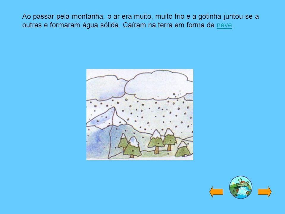 Ao passar pela montanha, o ar era muito, muito frio e a gotinha juntou-se a outras e formaram água sólida. Caíram na terra em forma de neve.neve