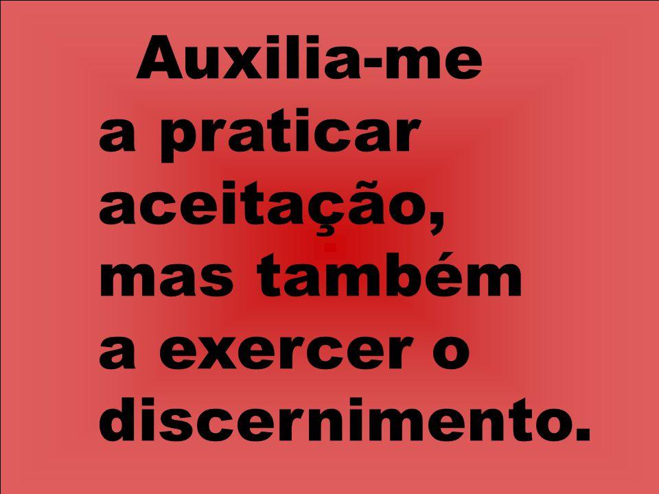 Auxilia-me a praticar aceitação, mas também a exercer o discernimento.