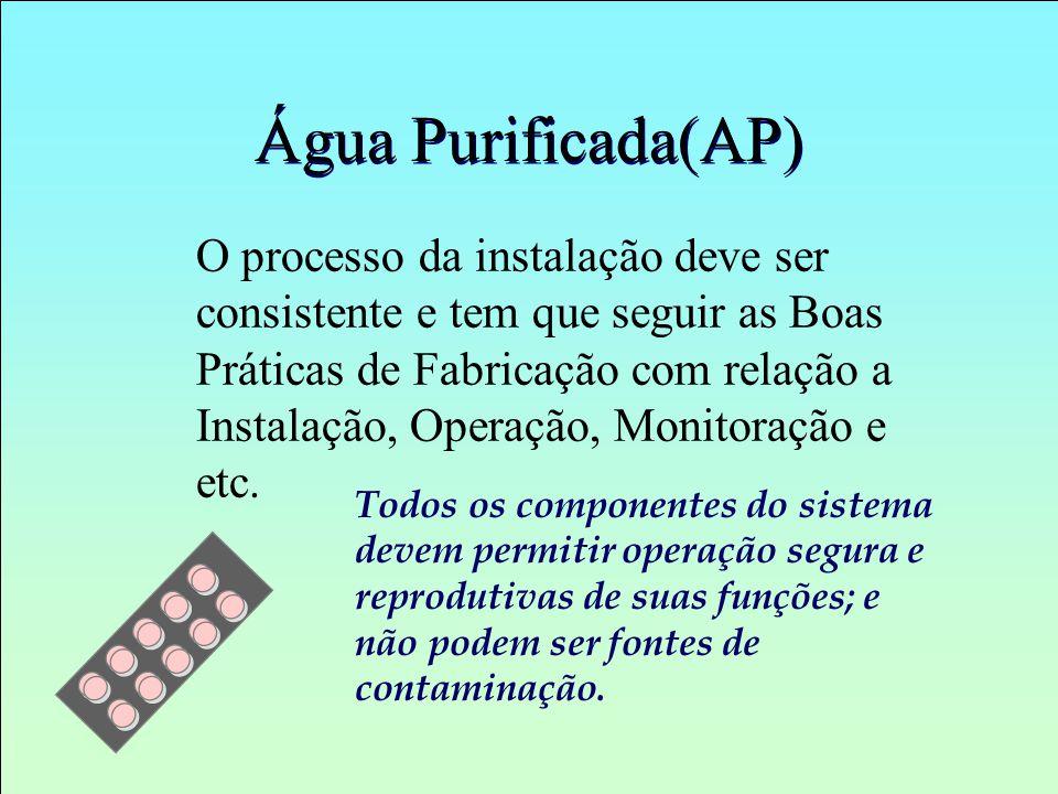 Água Purificada(AP) O processo da instalação deve ser consistente e tem que seguir as Boas Práticas de Fabricação com relação a Instalação, Operação,