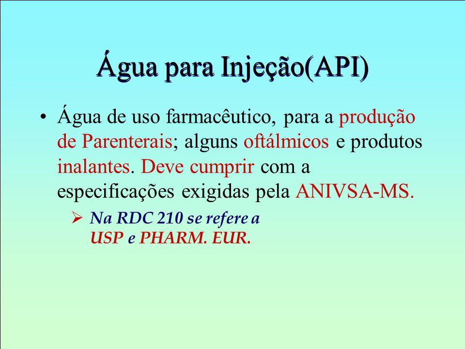 Água para Injeção(API) Água de uso farmacêutico, para a produção de Parenterais; alguns oftálmicos e produtos inalantes. Deve cumprir com a especifica