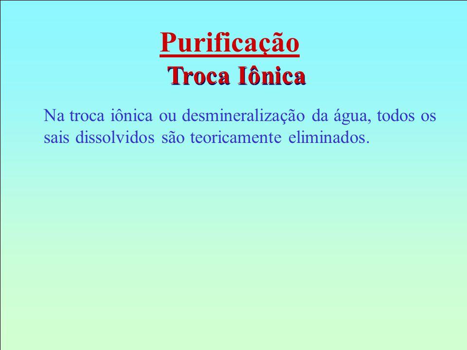 Purificação Troca Iônica Na troca iônica ou desmineralização da água, todos os sais dissolvidos são teoricamente eliminados.