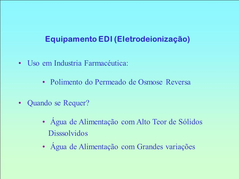 Uso em Industria Farmacéutica: Polimento do Permeado de Osmose Reversa Equipamento EDI (Eletrodeionização) Quando se Requer? Água de Alimentação com A