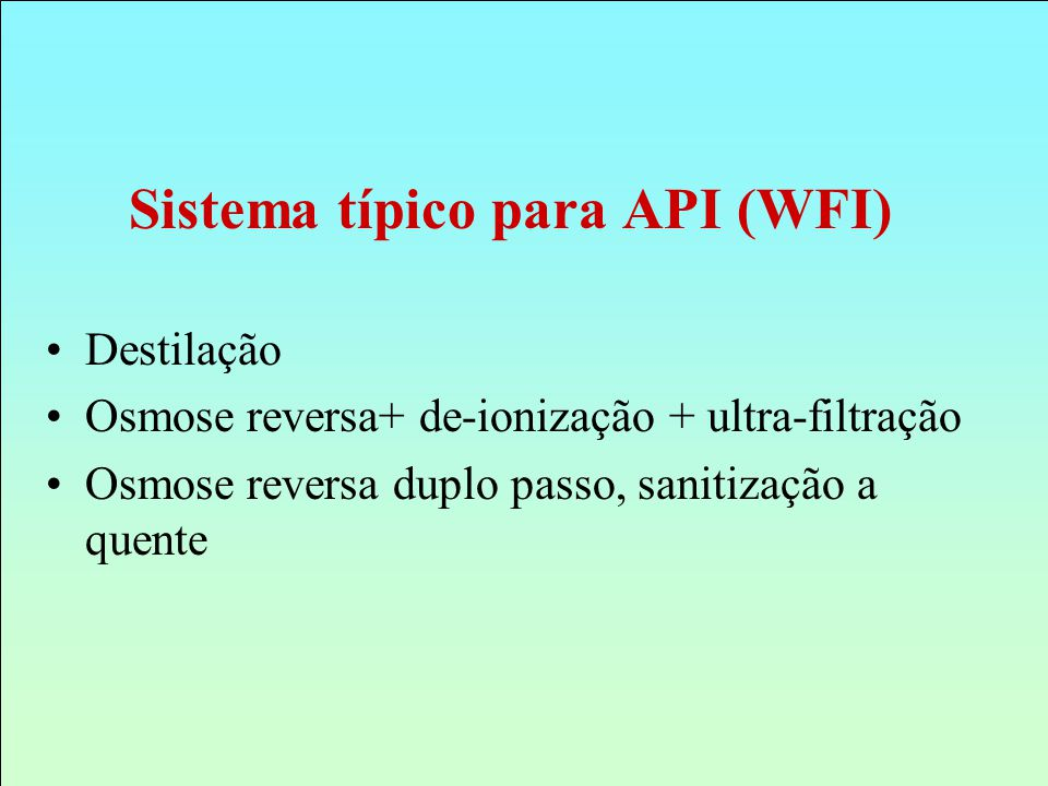 Sistema típico para API (WFI) Destilação Osmose reversa+ de-ionização + ultra-filtração Osmose reversa duplo passo, sanitização a quente