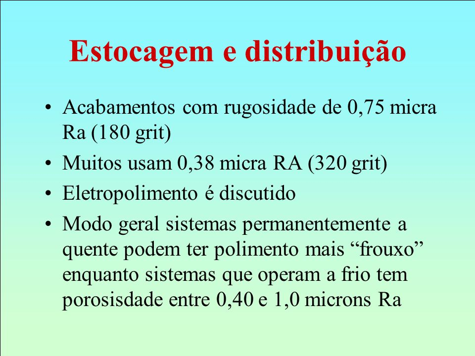 Acabamentos com rugosidade de 0,75 micra Ra (180 grit) Muitos usam 0,38 micra RA (320 grit) Eletropolimento é discutido Modo geral sistemas permanente