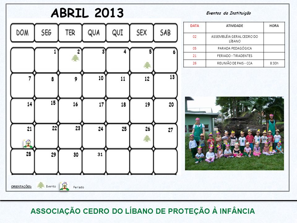 ABRIL 2013 Eventos da Instituição DATAATIVIDADEHORA 02ASSEMBLÉIA GERAL CEDRO DO LÍBANO 05PARADA PEDAGÓGICA 21FERIADO - TIRADENTES 26REUNIÃO DE PAIS -