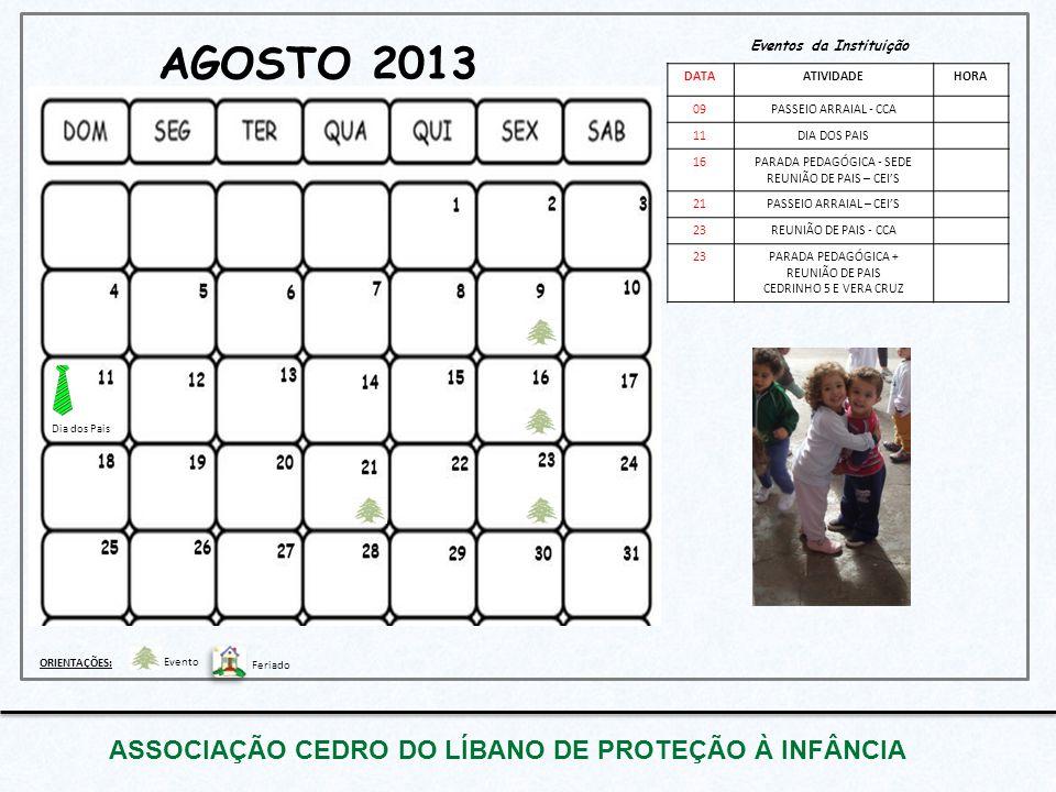 AGOSTO 2013 ASSOCIAÇÃO CEDRO DO LÍBANO DE PROTEÇÃO À INFÂNCIA Eventos da Instituição DATAATIVIDADEHORA 09PASSEIO ARRAIAL - CCA 11DIA DOS PAIS 16PARADA