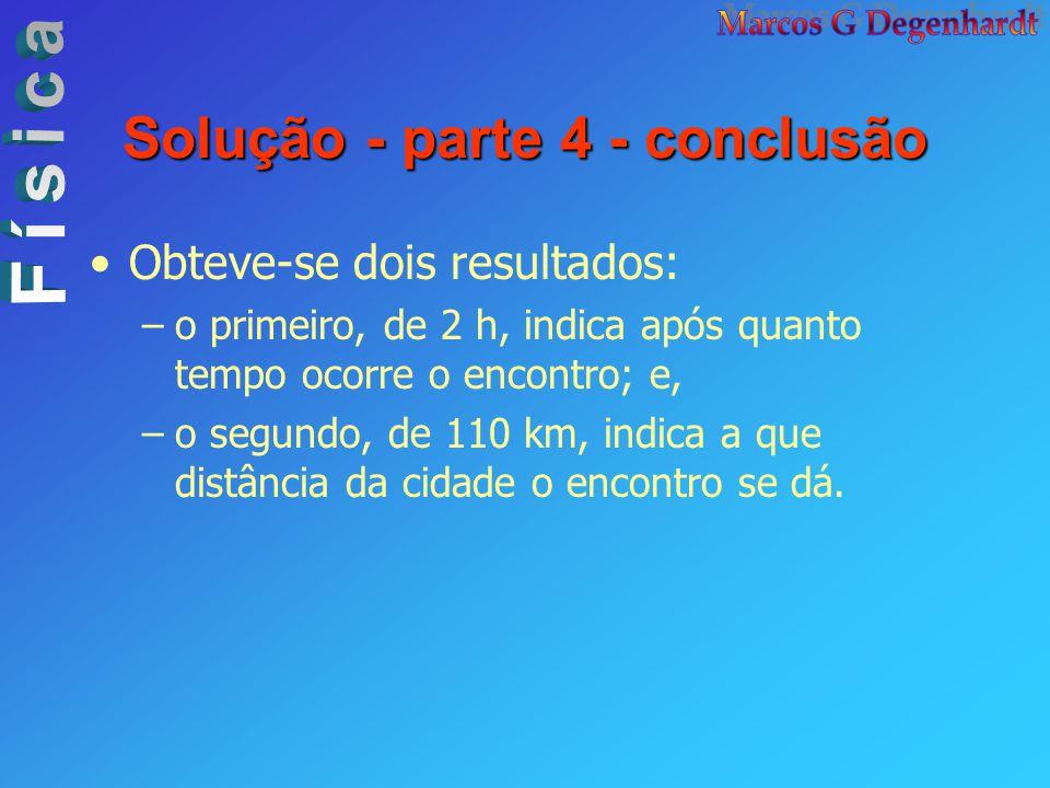 Solução - parte 4 - conclusão Obteve-se dois resultados: –o primeiro, de 2 h, indica após quanto tempo ocorre o encontro; e, –o segundo, de 110 km, in