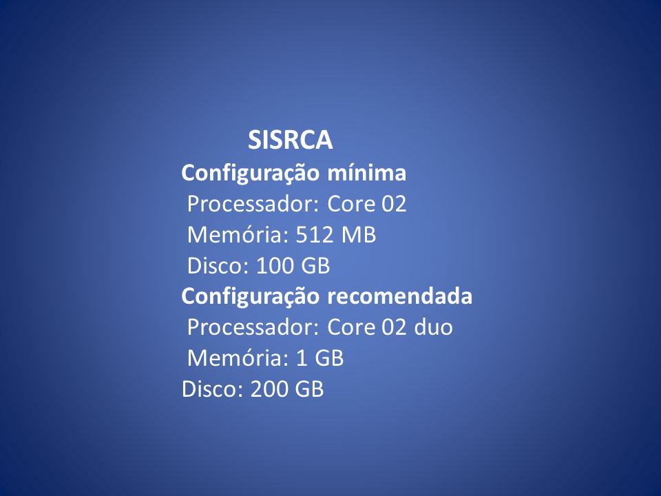 SISRCA Configuração mínima Processador: Core 02 Memória: 512 MB Disco: 100 GB Configuração recomendada Processador: Core 02 duo Memória: 1 GB Disco: 200 GB