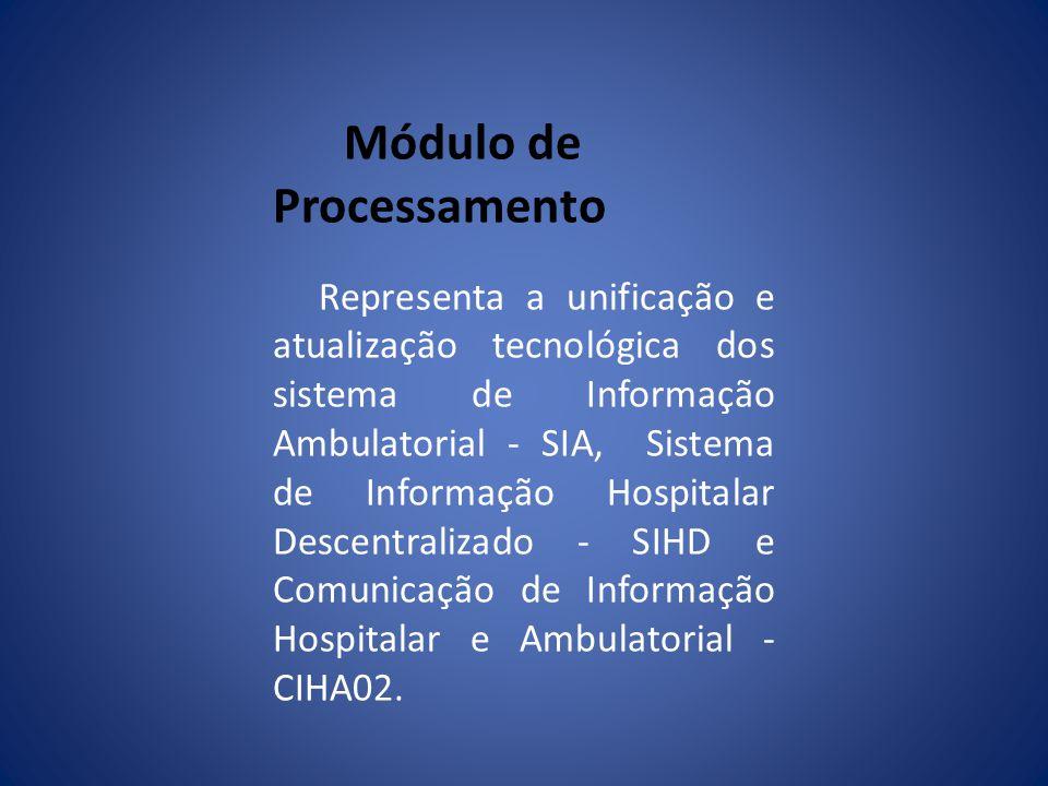 Módulo de Processamento Representa a unificação e atualização tecnológica dos sistema de Informação Ambulatorial - SIA, Sistema de Informação Hospitalar Descentralizado - SIHD e Comunicação de Informação Hospitalar e Ambulatorial - CIHA02.