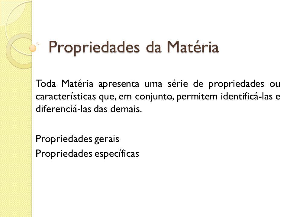 Propriedades da Matéria Toda Matéria apresenta uma série de propriedades ou características que, em conjunto, permitem identificá-las e diferenciá-las