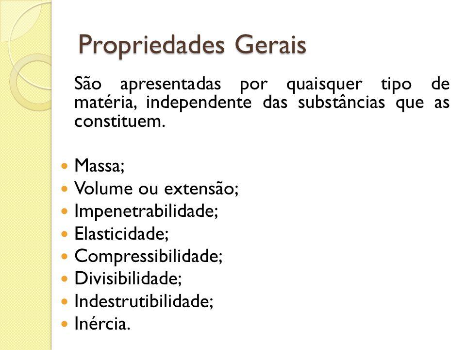 Propriedades Gerais São apresentadas por quaisquer tipo de matéria, independente das substâncias que as constituem. Massa; Volume ou extensão; Impenet