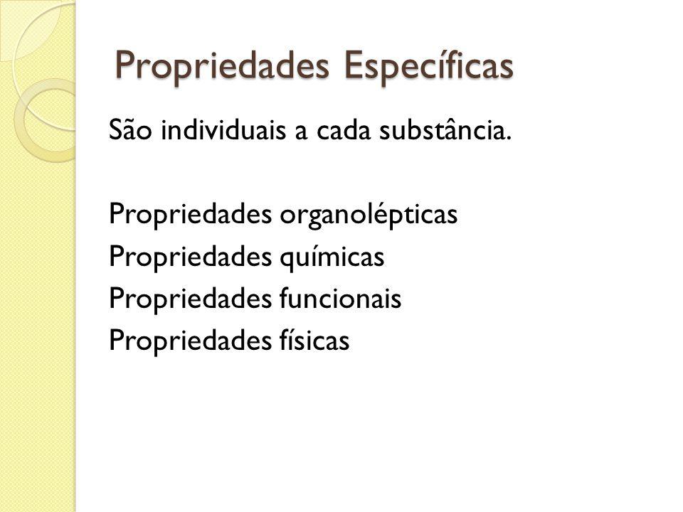 Propriedades Específicas São individuais a cada substância. Propriedades organolépticas Propriedades químicas Propriedades funcionais Propriedades fís