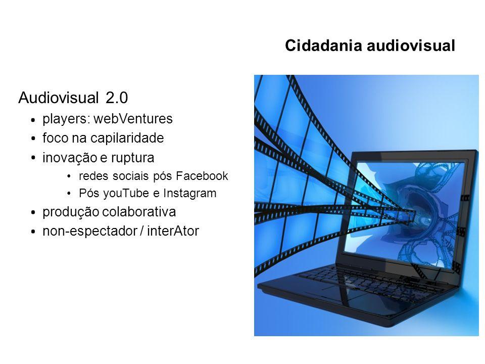Cidadania audiovisual Audiovisual 2.0 players: webVentures foco na capilaridade inovação e ruptura redes sociais pós Facebook Pós youTube e Instagram