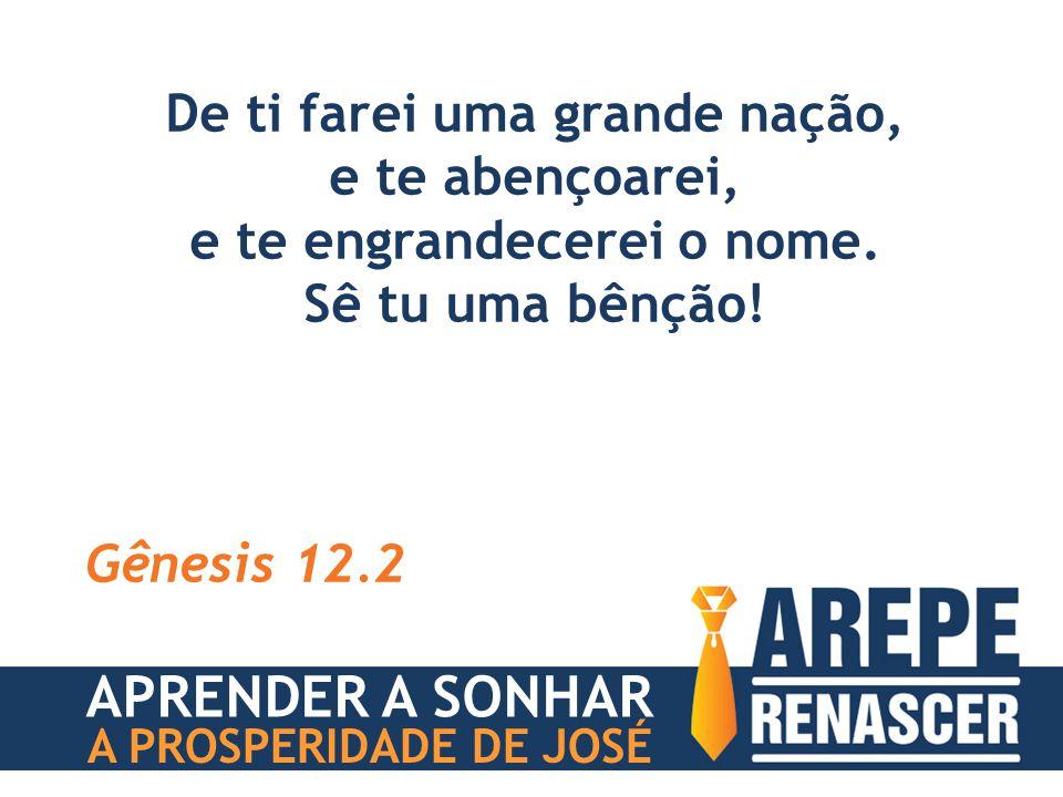 De ti farei uma grande nação, e te abençoarei, e te engrandecerei o nome. Sê tu uma bênção! Gênesis 12.2 APRENDER A SONHAR A PROSPERIDADE DE JOSÉ