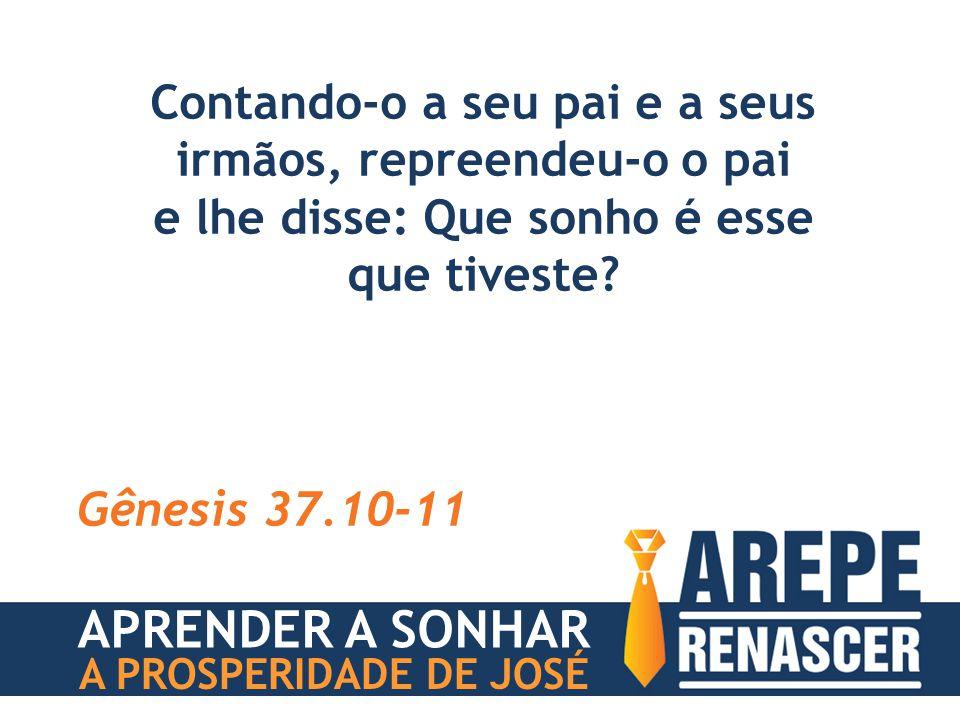 Contando-o a seu pai e a seus irmãos, repreendeu-o o pai e lhe disse: Que sonho é esse que tiveste? Gênesis 37.10-11 APRENDER A SONHAR A PROSPERIDADE