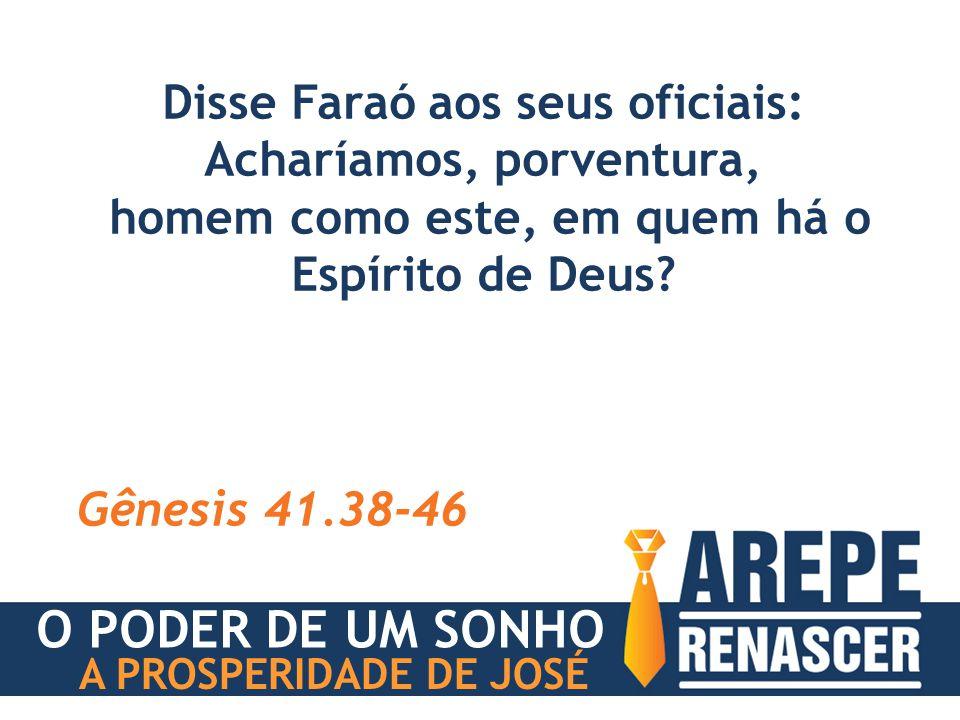 Disse Faraó aos seus oficiais: Acharíamos, porventura, homem como este, em quem há o Espírito de Deus? Gênesis 41.38-46 O PODER DE UM SONHO A PROSPERI