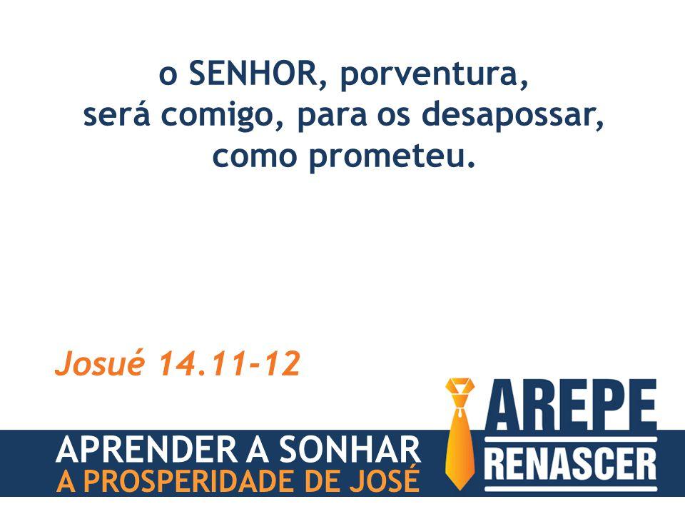 o SENHOR, porventura, será comigo, para os desapossar, como prometeu. Josué 14.11-12 APRENDER A SONHAR A PROSPERIDADE DE JOSÉ