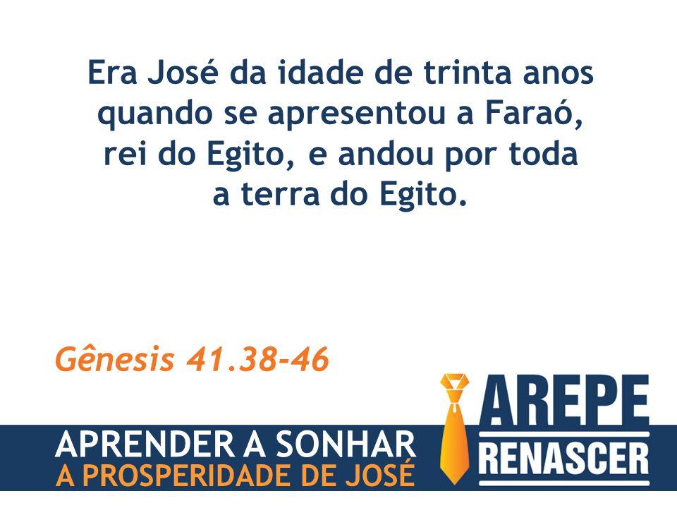 Era José da idade de trinta anos quando se apresentou a Faraó, rei do Egito, e andou por toda a terra do Egito. Gênesis 41.38-46 APRENDER A SONHAR A P
