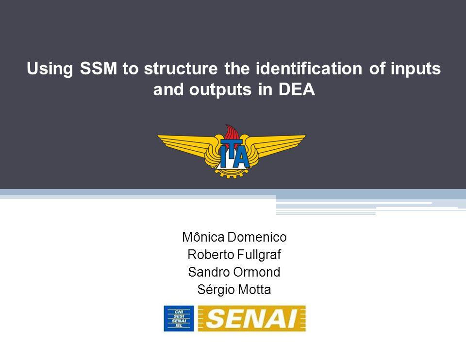 Using SSM to structure the identification of inputs and outputs in DEA Mônica Domenico Roberto Fullgraf Sandro Ormond Sérgio Motta