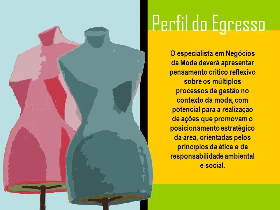 Perfil do Egresso O especialista em Negócios da Moda deverá apresentar pensamento crítico reflexivo sobre os múltiplos processos de gestão no contexto